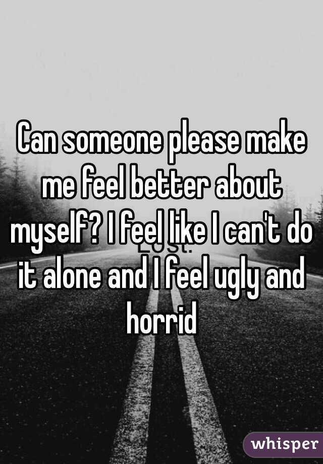 Can someone make me feel better?