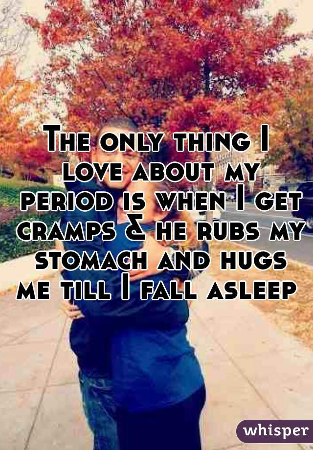 Only thing i love about my period is when i get cramps he rubs my the only thing i love about my period is when i get cramps he rubs my stomach and hugs me till i fall asleep ccuart Images