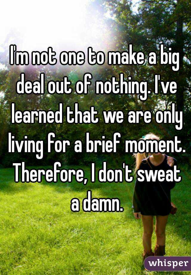 I M Not One To Make A Deal Out Of Nothing