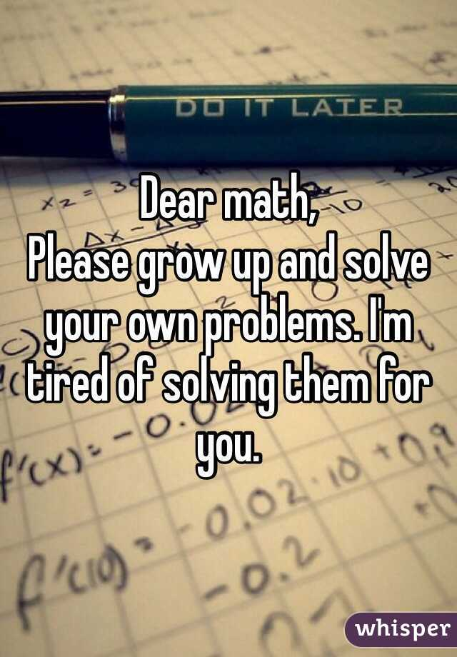Dear math, Please grow up and solve your own problems. I'm ...