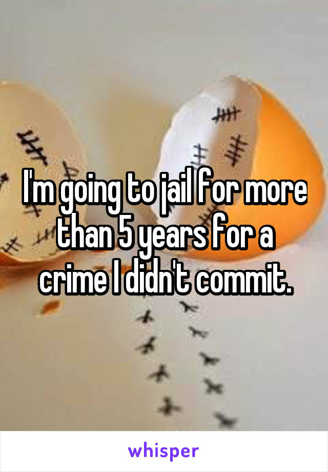 I'm going to jail for more than 5 years for a crime I didn't commit.
