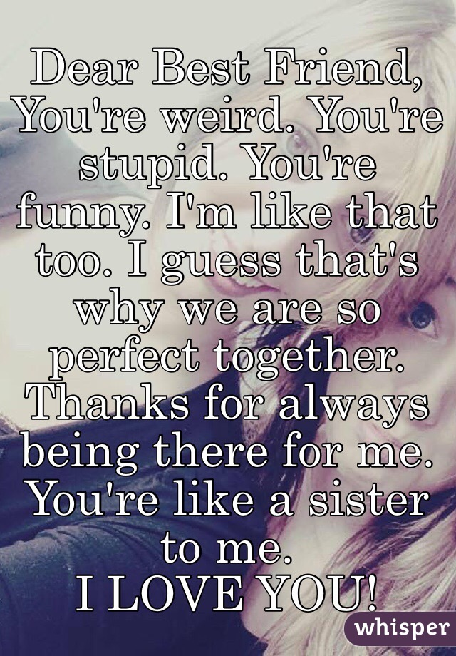 Dear Best Friend, You're weird. You're stupid. You're ...  Dear Best Frien...