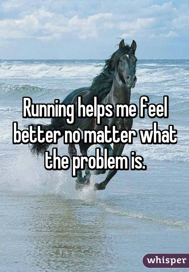 Running helps me feel better no matter what the problem is.