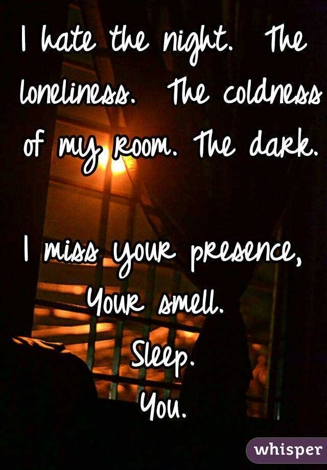I hate the night. The loneliness. The coldness of my room. The ...