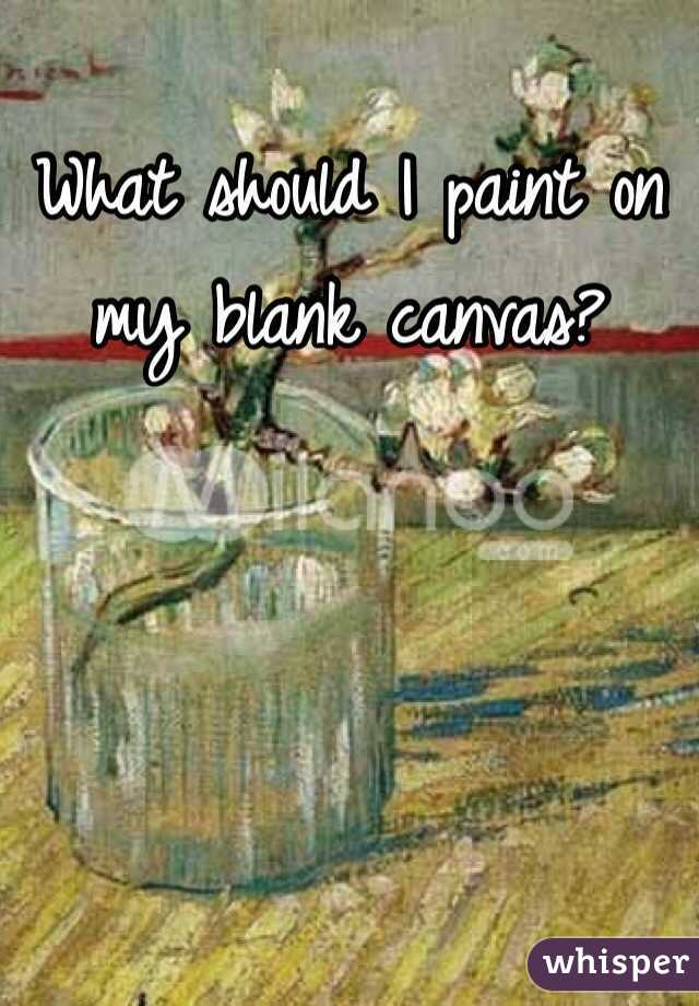 What Should I Paint should i paint on my blank canvas?