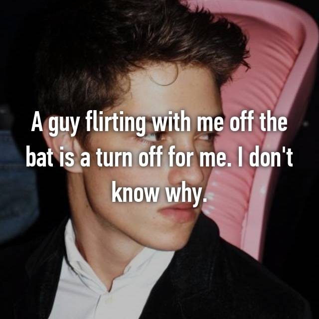 A guy flirting with me off the bat is a turn off for me. I don't know why.