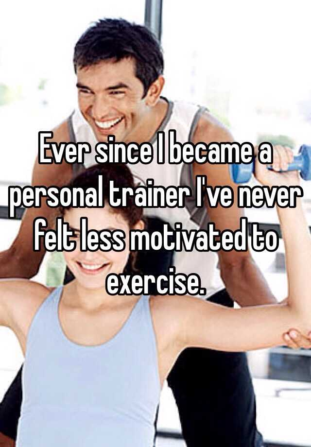 Ever since I became a personal trainer I