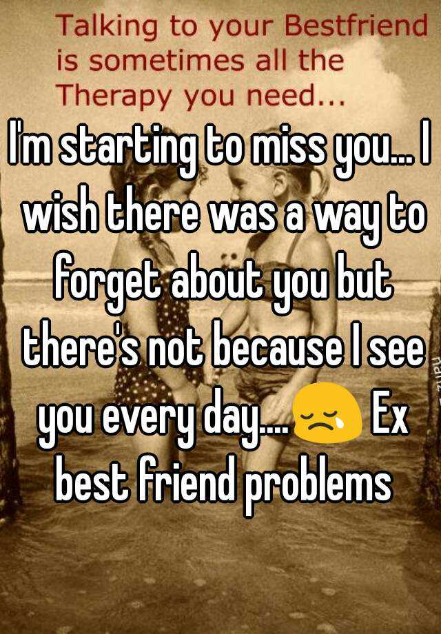 I'm starting to miss you... I wish there was a way to forget about you but there's not because I see you every day....😢 Ex best friend problems