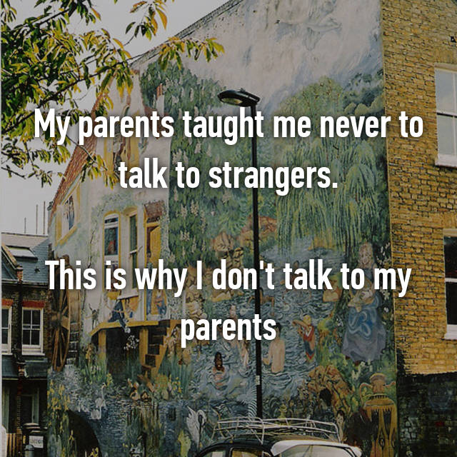 My parents taught me never to talk to strangers.  This is why I don't talk to my parents