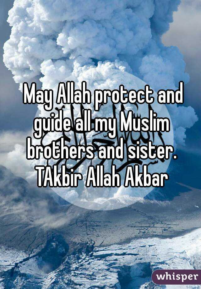 May Allah protect and guide all my Muslim brothers and sister ...