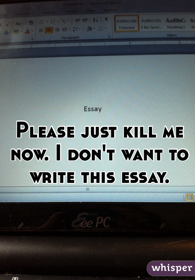 Please just kill me now  I don     t want to write this essay  Whisper