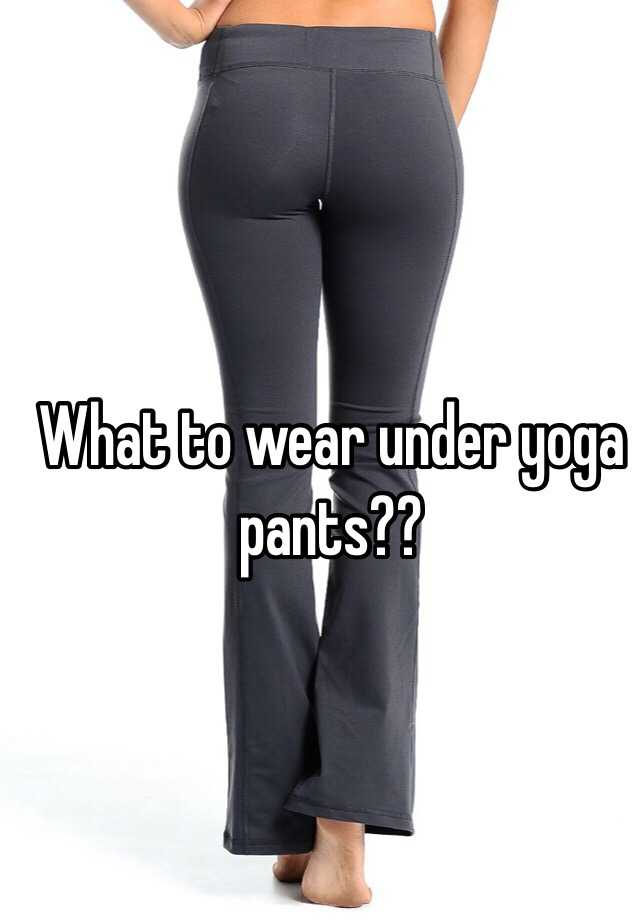 What to wear under yoga pants??