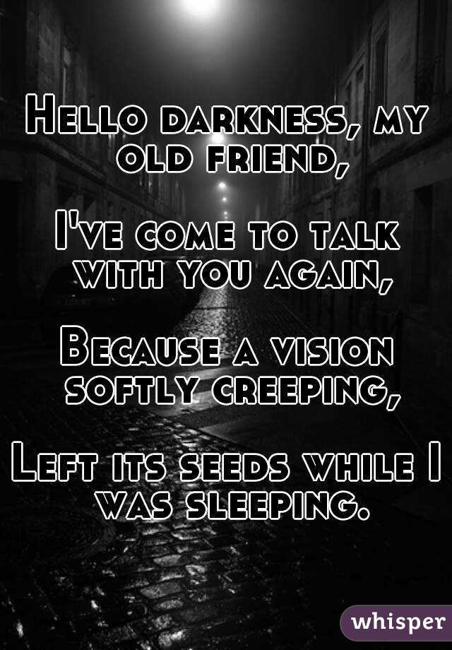 Hello darkness, my old friend,  I've come to talk with you again,  Because a vision softly creeping,  Left its seeds while I was sleeping.