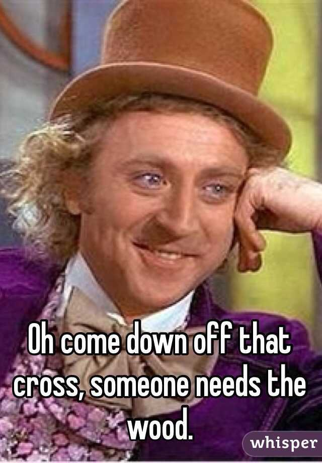 0513bd2256d40f415695658b9edc198d040898 wm?v=3 come down off that cross, someone needs the wood,Get Down Off Cross Meme
