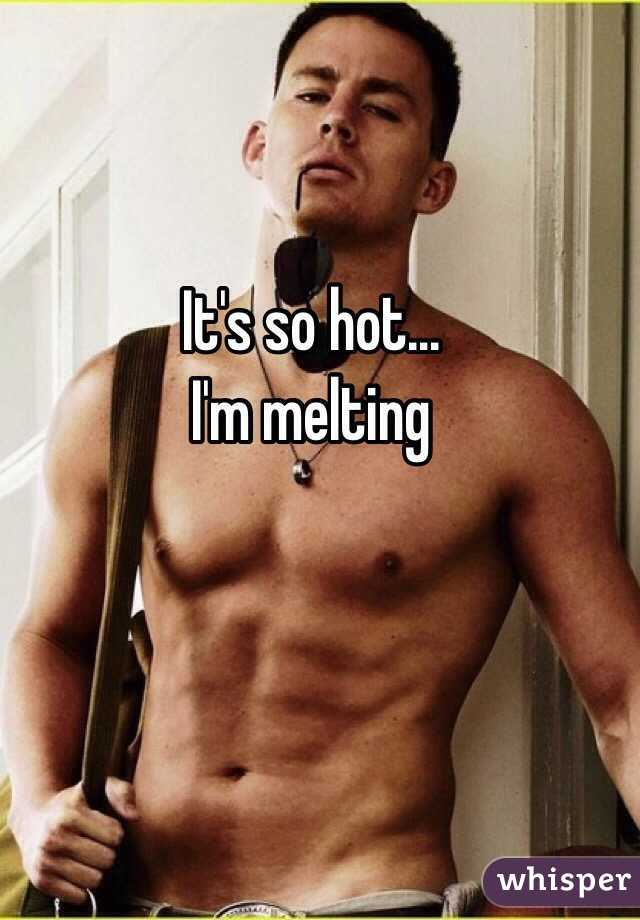 It 39 s so hot i 39 m melting for Its hot pics