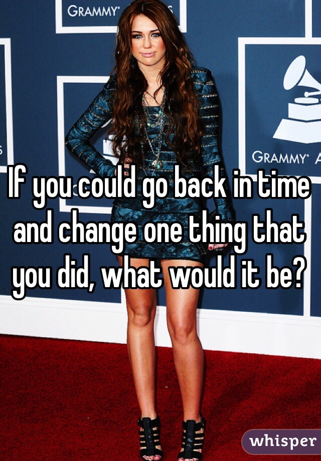 If you could back and change