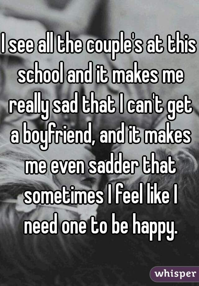I see all the couple's at this school and it makes me really sad ...