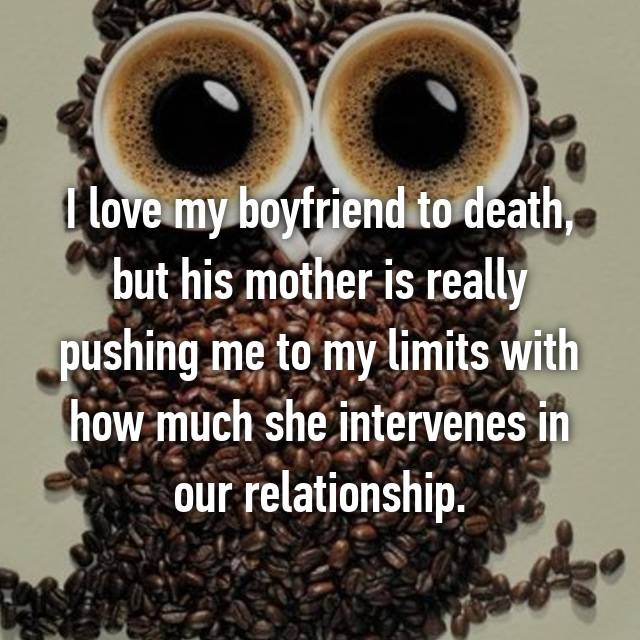 I love my boyfriend to death, but his mother is really pushing me to my limits with how much she intervenes in our relationship.