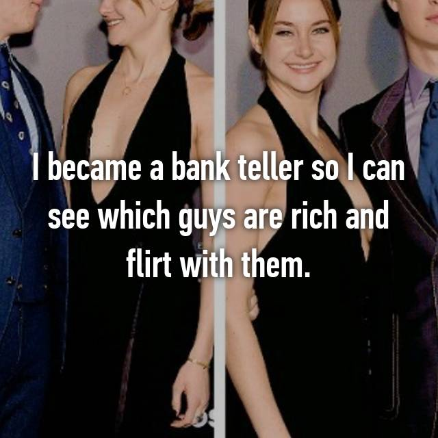 I became a bank teller so I can see which guys are rich and flirt with them.