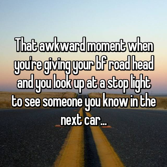 That awkward moment when you're giving your bf road head and you look up at a stop light to see someone you know in the next car...