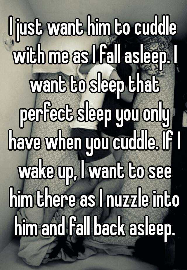 I Just Want To Cuddle With You: I Just Want Him To Cuddle With Me As I Fall Asleep. I Want