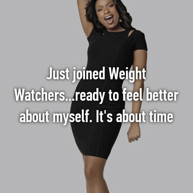 Just joined Weight Watchers...ready to feel better about myself. It's about time