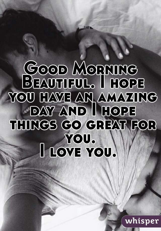 Good Morning Beautiful Hope You Have A Great Day : Good morning beautiful i hope you have an amazing day and
