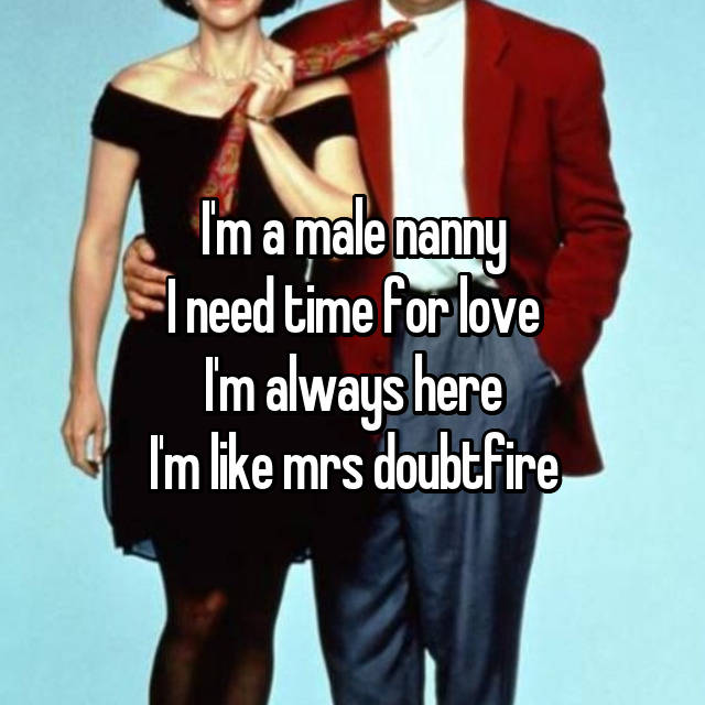 I'm a male nanny I need time for love I'm always here I'm like mrs doubtfire