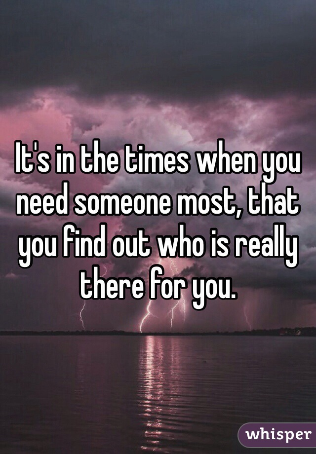 It's in the times when you need someone most, that you find out ...