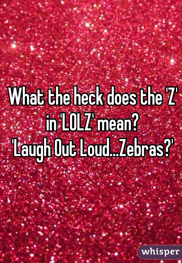 What the heck does the 'Z' in 'LOLZ' mean? 'Laugh Out Loud ...