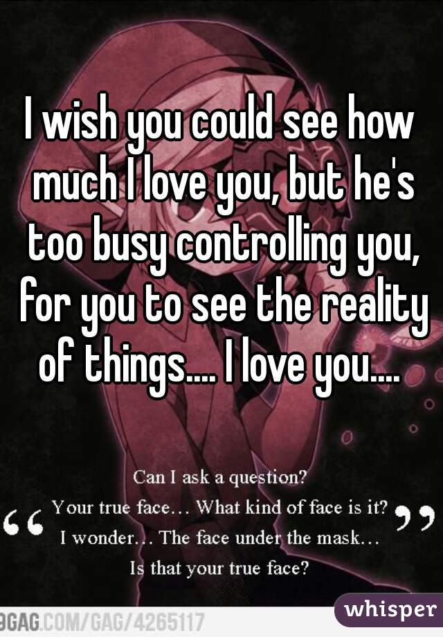 I wish you could see how much I love you, but he's too busy controlling you, ...