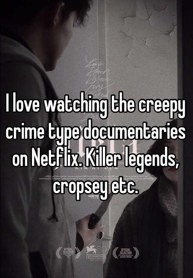 I love watching the creepy crime type documentaries on Netflix. Killer legends, cropsey etc.