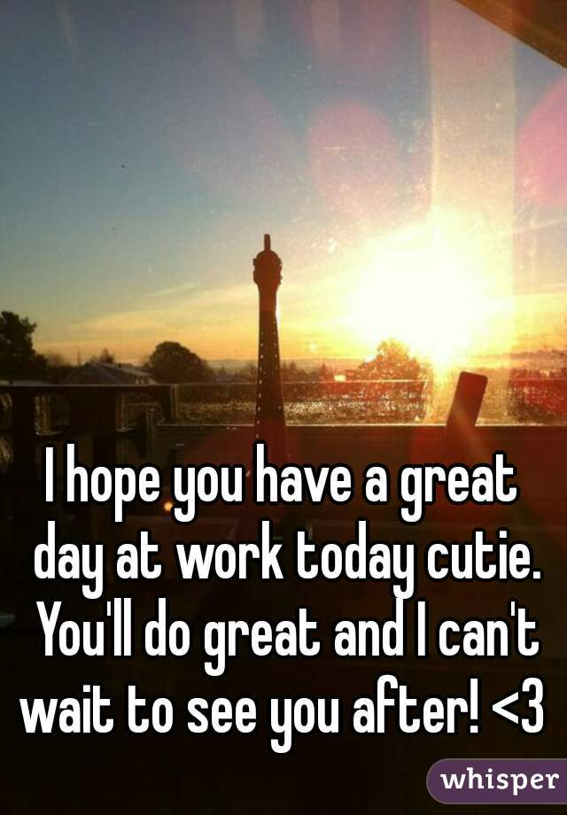 Hope You Have a Great Day at Work i Hope You Have a Great Day at