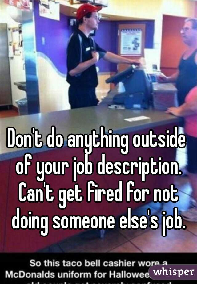 t do anything outside of your job description. Can't get fired for ...