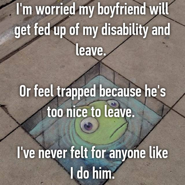 I'm worried my boyfriend will get fed up of my disability and leave.   Or feel trapped because he's too nice to leave.   I've never felt for anyone like I do him.