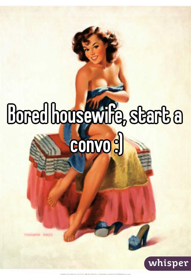 Bored housewife, start a convo :)