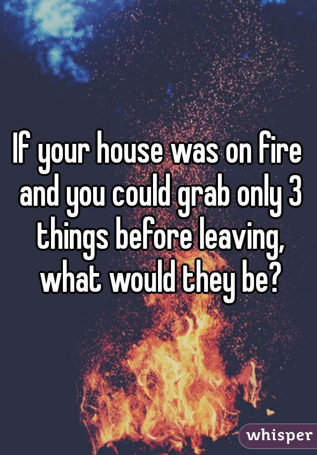 If your house was on fire and you could only grab three things, what would they be?