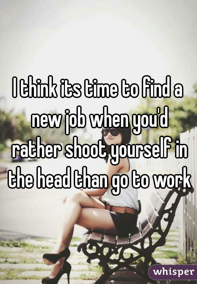 think its time to find a new job when you'd rather shoot yourself ...