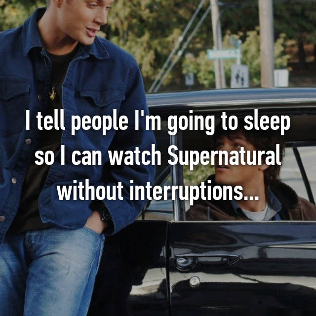 I tell people I'm going to sleep so I can watch Supernatural without interruptions...