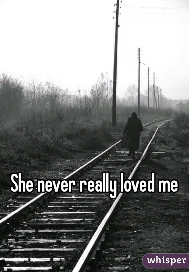She Never Loved me She Never Really Loved me