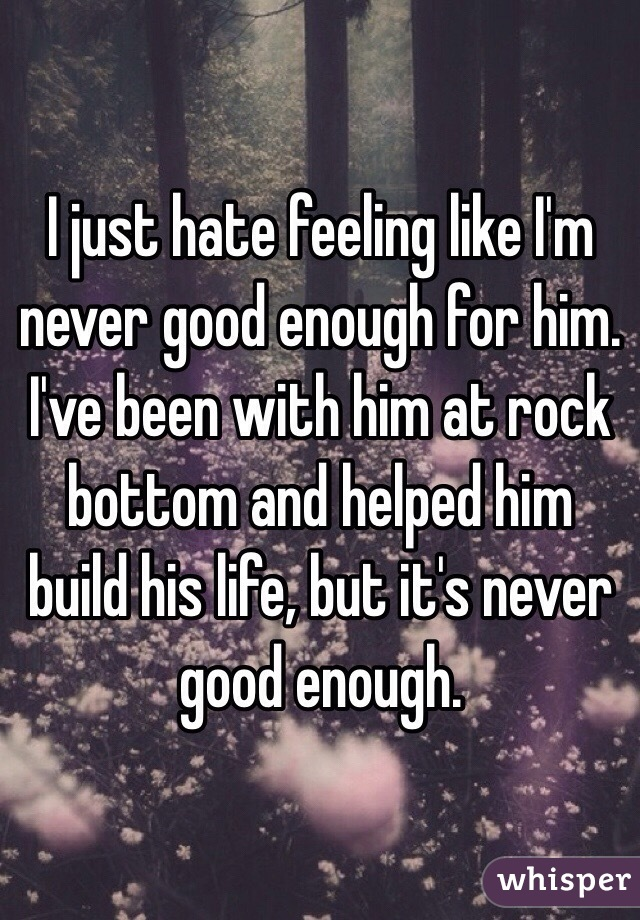Never Been Good Enough Never Good Enough For Him