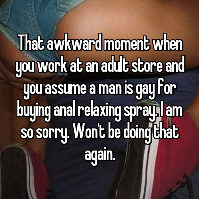 That awkward moment when you work at an adult store and you assume a man is gay for buying anal relaxing spray. I am so sorry. Won't be doing that again.