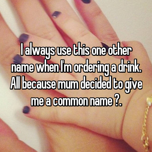 I always use this one other name when I'm ordering a drink. All because mum decided to give me a common name .