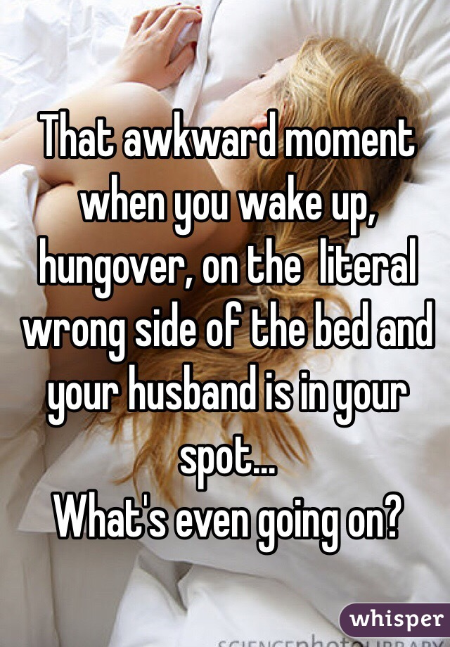 Wake Up On The Wrong Side Of The Bed That Awkward Moment When You Wake Up Hungover On The