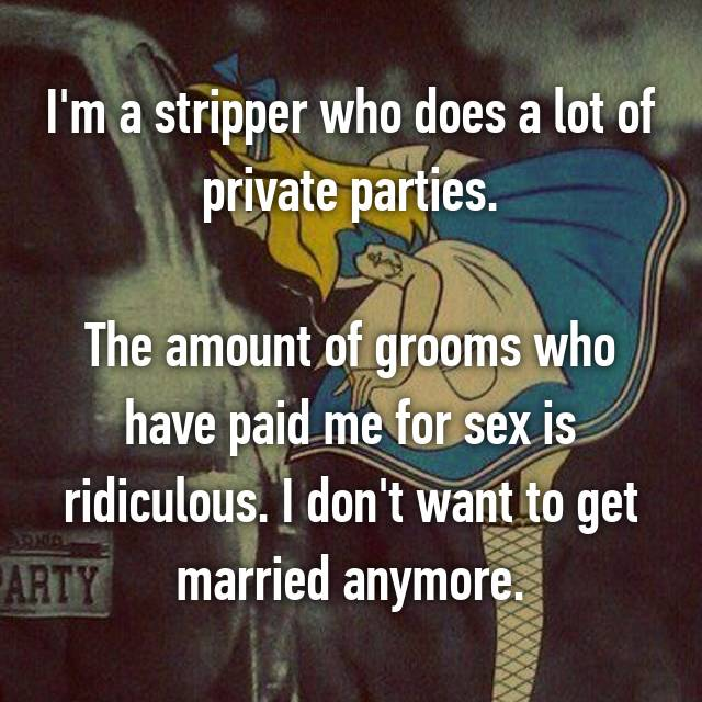 I'm a stripper who does a lot of private parties.  The amount of grooms who have paid me for sex is ridiculous. I don't want to get married anymore.