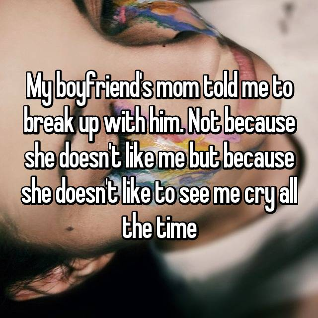 My boyfriend's mom told me to break up with him. Not because she doesn't like me but because she doesn't like to see me cry all the time