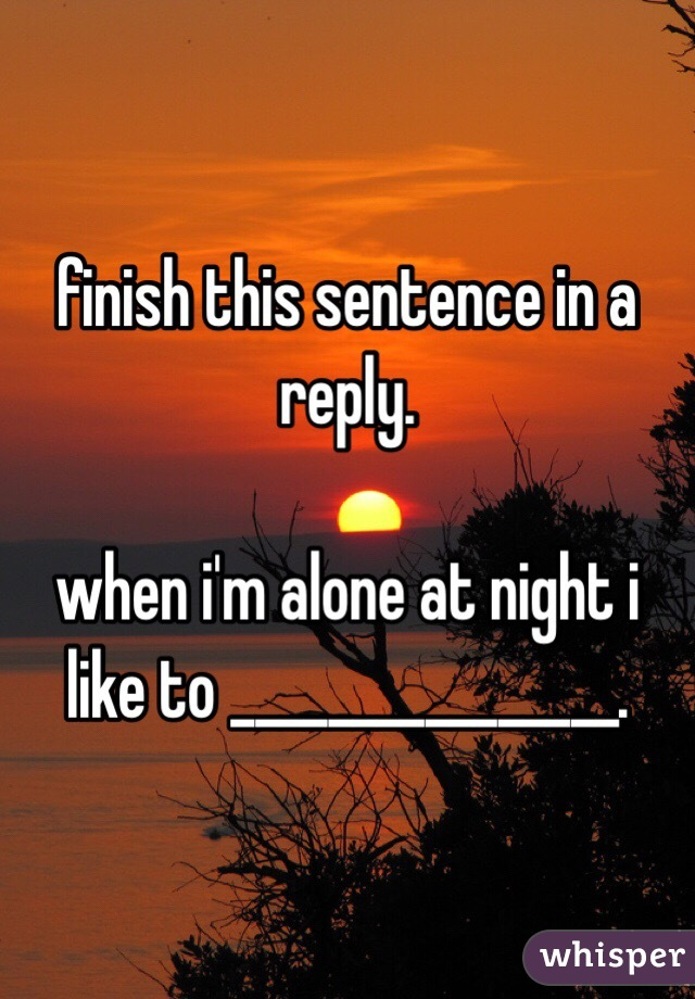 this sentence in a reply. when i'm alone at night i like to .