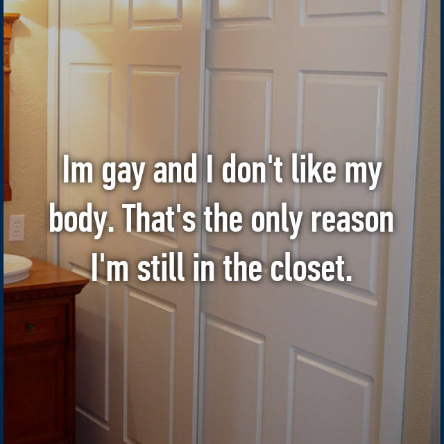 Im gay and I don't like my body. That's the only reason I'm still in the closet.