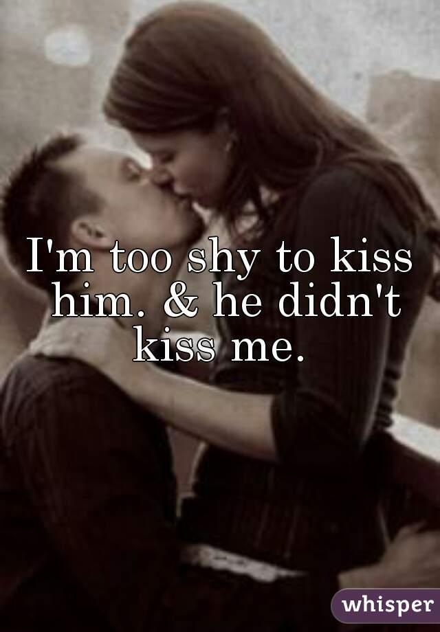m too shy to kiss him   amp  he didn     t kiss I     m too shy to kiss him