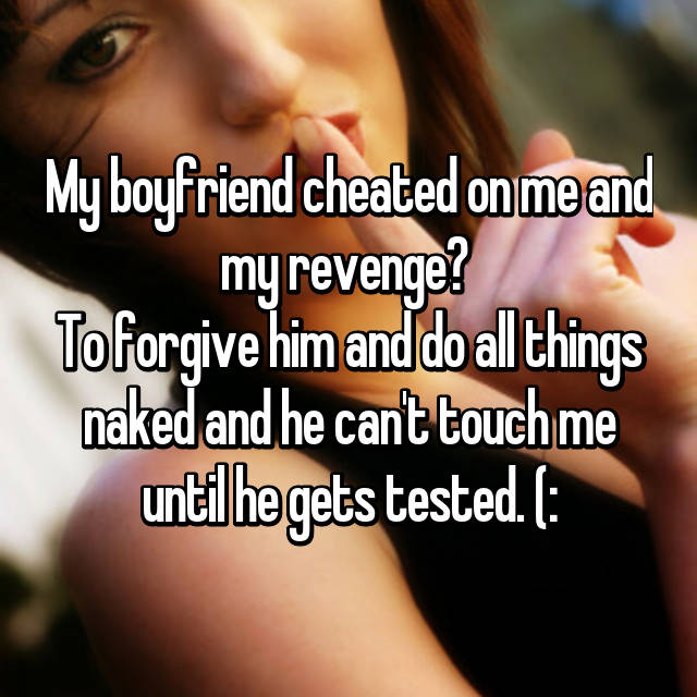 My boyfriend cheated on me and my revenge?  To forgive him and do all things naked and he can't touch me until he gets tested. (: